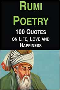 Rumi Poetry 100 Quotes On Life Love And Happiness Rumi Jalal Al Din Anderson Jason 9781533564436 Amazon Com Books