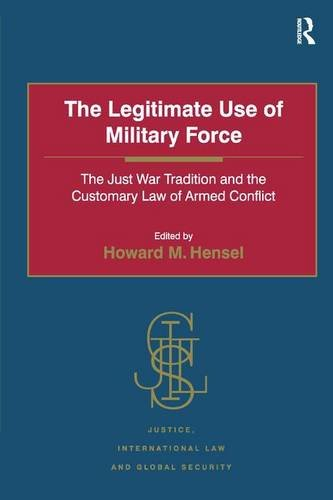 The Legitimate Use of Military Force: The Just War Tradition and the Customary Law of Armed Conflict (Justice, International Law and Global Security) (Customary M)
