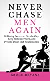 Never Chase Men Again: 38 Dating Secrets To Get The Guy, Keep Him Interested, And Prevent Dead-End R