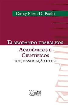 Elaborando Trabalhos Acadêmicos e Científicos: TCC, Dissertação e Tese por [Di Paolo, Darcy Flexa]