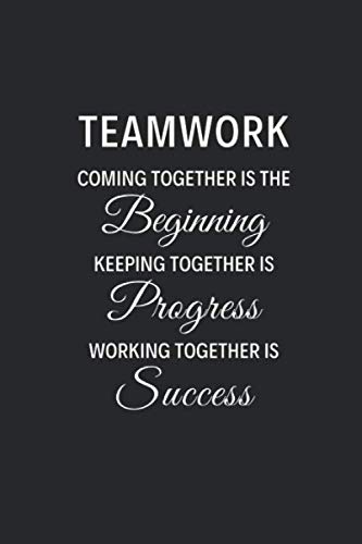 Teamwork Coming Together Is The Beginning, Keeping Together Is Progress, Working Together Is Success: Blank Lined Journal