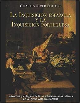 La Inquisición española y la Inquisición portuguesa: la historia y el legado de las instituciones más infames de la Iglesia Católica Romana: Amazon.es: Charles River Editors: Libros