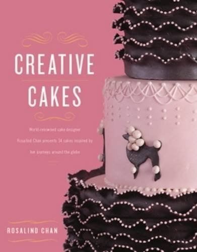 Creative Cakes from East to West: World-Renowned Cake Designer Rosalind Chan Presents 14 Cakes Inspired by Her Journeys Around the Globe