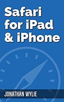 Safari for iPad & iPhone: A Complete Guide to Mobile Web Browsing by [Wylie, Jonathan]