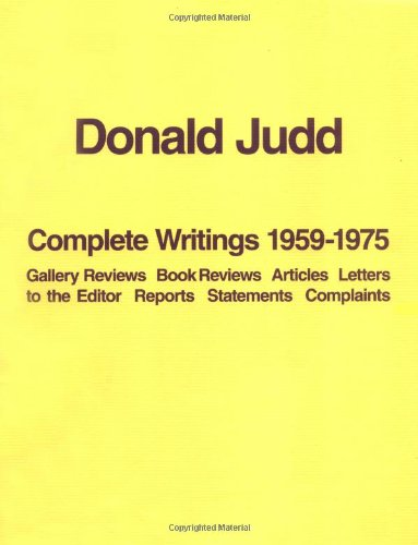 Read Online Donald Judd: The Complete Writings 1959-1975: Gallery Reviews, Book Reviews, Articles, Letters to the Editor, Reports, Statements, Complaints pdf