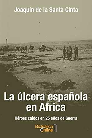 La úlcera española en Africa: Héroes caídos en 25 años de Guerra eBook: de la Santa Cinta, Joaquín , SL, BibliotecaOnline: Amazon.es: Tienda Kindle