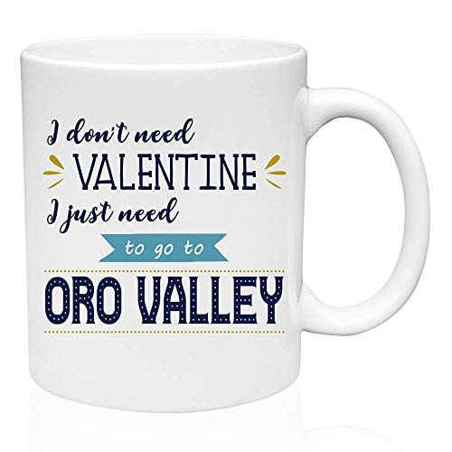 (Valentines Gifts For Singles - I Don't Need Valentine I Just Need To Go To Oro Valley city gifts for her, state gifts for him, Valentine Gift Mug, Birthday Gifts, Gifts Friends, Ceramic 11oz Mug)