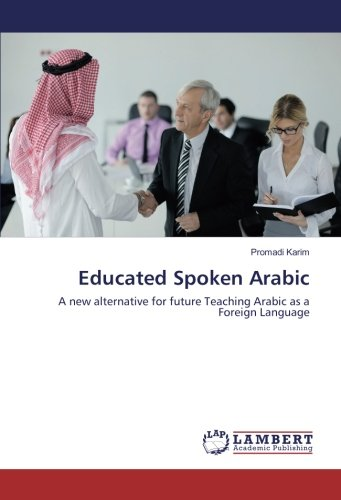 Download Educated Spoken Arabic: A new alternative for future Teaching Arabic as a Foreign Language pdf epub