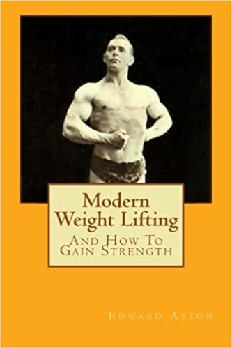 Modern Weight Lifting: And How to Gain Strength by Edward Aston (2011-09-01)