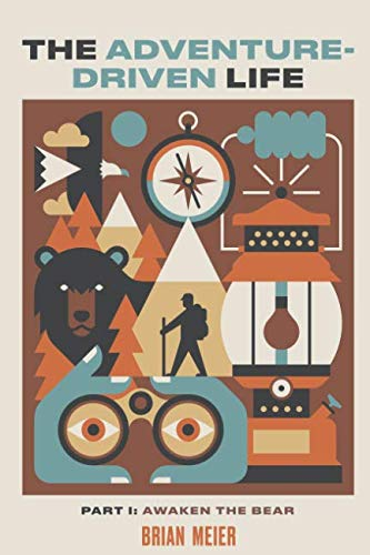 The Adventure-Driven Life: Awaken the Bear-How spending time in nature boosts mental acuity, promotes health and wellness, encourages creativity, and invites contentment.