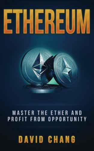 Ethereum: Master the Ether and Profit from Opportunity (David Chang – Cryptocurrency) (Volume 2)