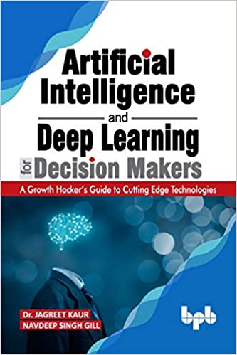 Artificial Intelligence and Deep Learning for Decision Makers: A Growth Hacker's Guide to Cutting Edge Technologies (English Edition)