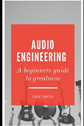 Audio Engineering: A beginners guide to greatness