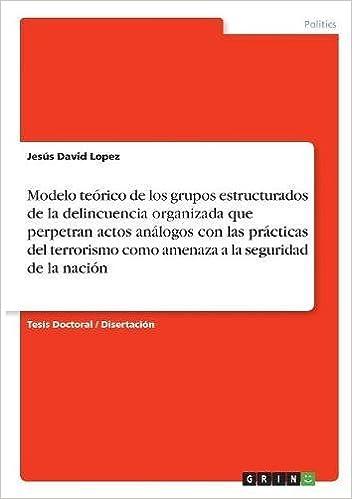 Modelo Teorico de Los Grupos Estructurados de la Delincuencia Organizada Que Perpetran Actos Analogos Con Las Practicas del Terrorismo Como Amenaza a la Seguridad de la Nacion (Spanish Edition)