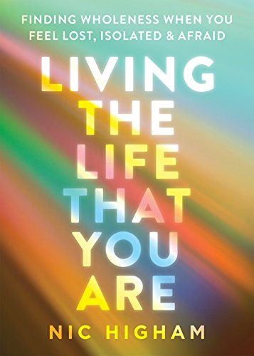 Living the Life That You Are: Finding Wholeness When You Feel Lost, Isolated, and Afraid