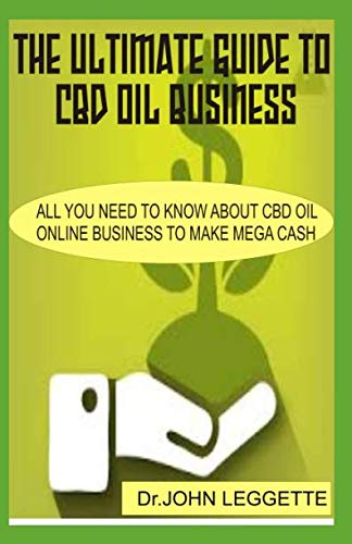 The Ultimate Guide To CBD OIL Business: All you need to know about cbd oil online business to make mega cash