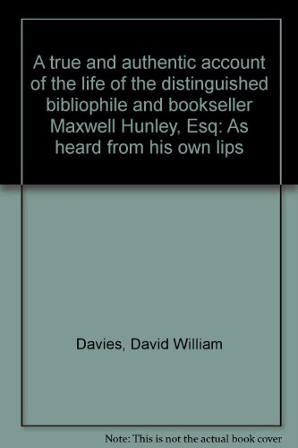 A true and authentic account of the life of the distinguished bibliophile and bookseller Maxwell Hunley, Esq: As heard from his own lips