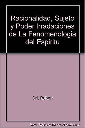 Racionalidad, Sujeto y Poder Irradaciones de La Fenomenologia del Espiritu (Spanish Edition): Ruben Dri: 9789507863318: Amazon.com: Books