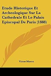Etude Historique Et Archeologique Sur La Cathedrale Et Le Palais Episcopal de Paris (1888)