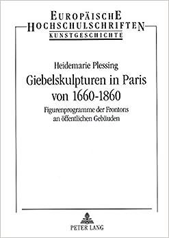 Book Giebelskulpturen in Paris Von 1660-1860: Figurenprogramme Der Frontons an Oeffentlichen Gebaeuden (Europaische Hochschulchriften: Reihe 28, Kunstgeschichte)