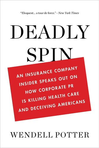 Deadly Spin  An Insurance Company Insider Speaks Out On How Corporate Pr Is Killing Health Care And Deceiving Americans