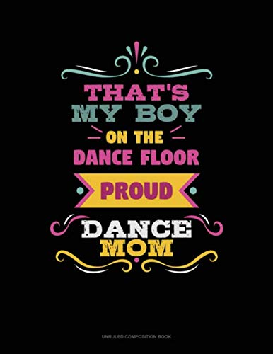 That's My Boy On The Dance Floor Proud Dance Mom: Unruled Composition Book