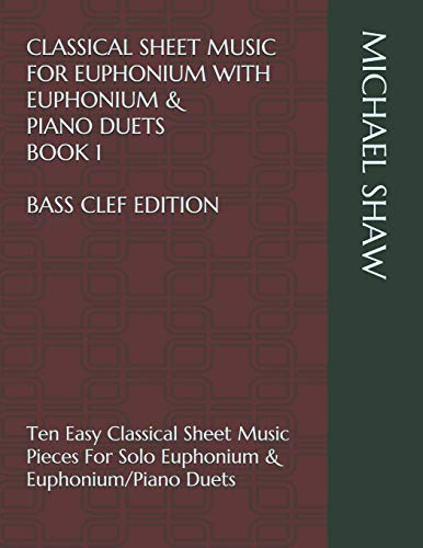Classical Sheet Music For Euphonium With Euphonium & Piano Duets Book 1 Bass Clef Edition: Ten Easy Classical Sheet Music Pieces For Solo Euphonium & ... Sheet Music For Euphonium (Bass Clef)) Michael Shaw