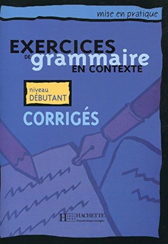 Exercices De Grammaire En Contexte: Corriges: Niveau Debutant (Mise En Pratique) (French Edition)