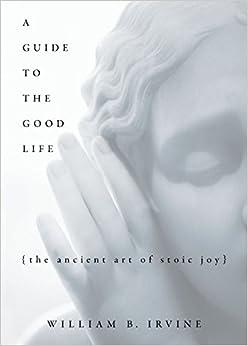 A Guide To The Good Life: The Ancient Art Of Stoic Joy por William B Irvine epub