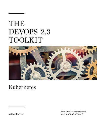 The DevOps 2.3 Toolkit: Kubernetes: Deploying and managing highly-available and fault-tolerant applications at scale (The DevOps Toolkit Series)
