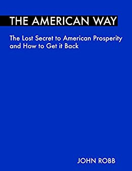 The American Way: The Lost Secret to American Prosperity and How to Get it Back by [Robb, John]