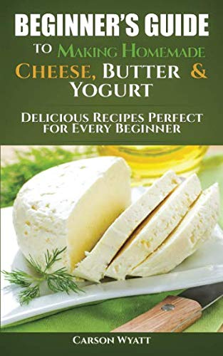 Beginners Guide to Making Homemade Cheese, Butter & Yogurt: Delicious Recipes Perfect for Every Beginner! (Homesteading Freedom) (How To Make Mozzarella)