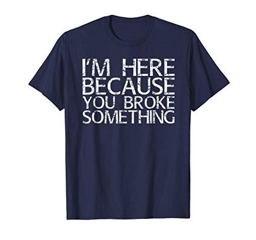 I'M HERE BECAUSE YOU BROKE SOMETHING Shirt Funny Gift -