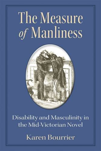 The Measure of Manliness: Disability and Masculinity in the Mid-Victorian Novel (Corporealities: Discourses Of Disabilit