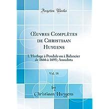 Oeuvres Completes de Christiaan Huygens, Vol. 18: L'Horloge a Pendule Ou a Balancier de 1666 a 1695; Anecdota (Classic Reprint)