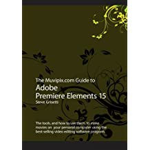 The Muvipix.com Guide to Adobe Premiere Elements 15: The tools, and how to use the, to make movies on your personal computer using Adobe's best-selling video editing software program