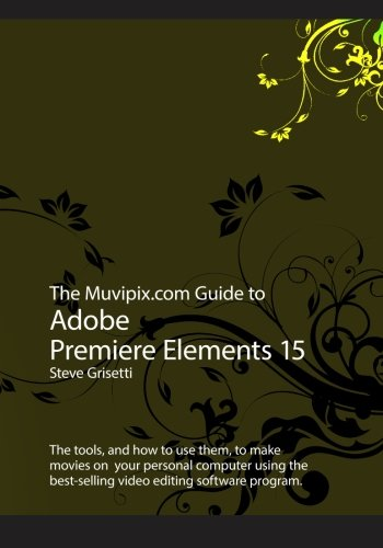 The Muvipix.com Guide to Adobe Premiere Elements 15: The tools, and how to use the, to make movies on your personal computer using Adobe's best-selling video editing software program (Best Computer For Pro Tools 11)