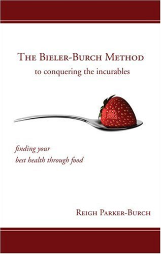 The Bieler-Burch Method to Conquering the Incurables: Finding Your Best Health Through Food Reigh Parker-Burch