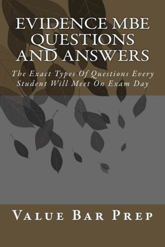 Evidence MBE Questions and Answers: The Exact Types Of Questions Every Student Will Meet On Exam Day