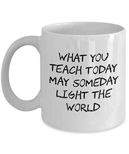 Teacher Gifts - What You Teach Today May Someday Light The World - Perfect Mugs For Men & Women
