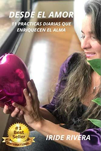 Desde el Amor: 11 Prácticas Diarias que Enriquecen el Alma: Amazon.es: Rivera, Iride: Libros