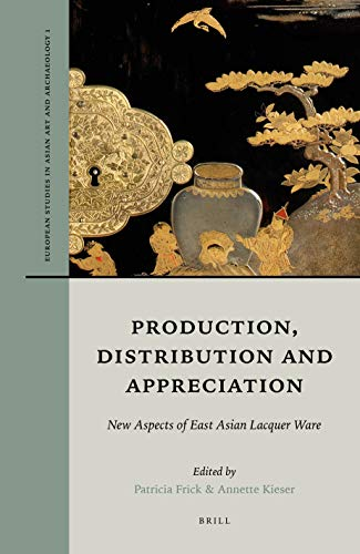 Production, Distribution and Appreciation: New Aspects of East Asian Lacquer Ware (European Studies in Asian Art and Archaeology)