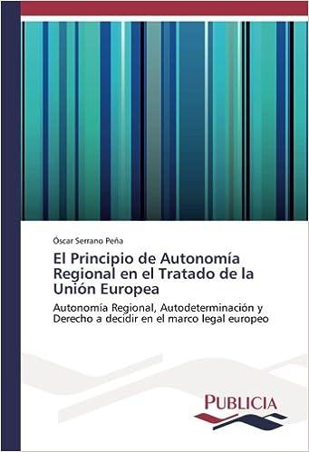 El Principio de Autonomía Regional en el Tratado de la Unión Europea: Autonomía Regional, Autodeterminación y Derecho a decidir en el marco legal europeo: ...