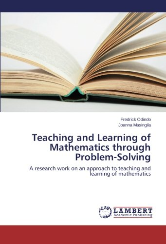 Read Online Teaching and Learning of Mathematics through Problem-Solving: A research work on an approach to teaching and learning of mathematics ebook