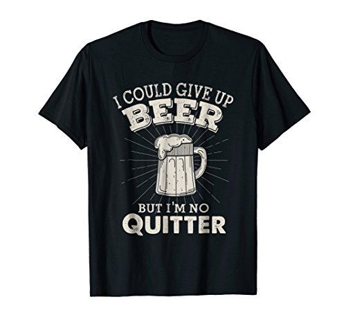 (I Could Give Up Beer But I'm No Quitter Funny t-shirt)