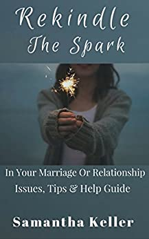 Rekindle The Spark: In Your Marriage Or Relationship (Counselling tips, identify issues faced  & Help guide) by [Keller, Samantha]