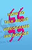 How to Talk about Videogames (Electronic Mediations)
