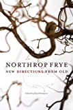Northrop Frye: New Directions from Old (Reappraisals: Canadian Writers)