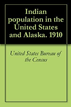 Indian population in the united states and alaska 1910 ebook united states bureau - United states bureau of the census ...