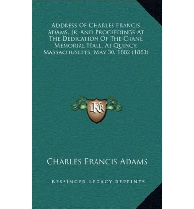 Download Address of Charles Francis Adams, JR. and Proceedings at the Dedication of the Crane Memorial Hall, at Quincy, Massachusetts, May 30, 1882 (1883) (Hardback) - Common pdf